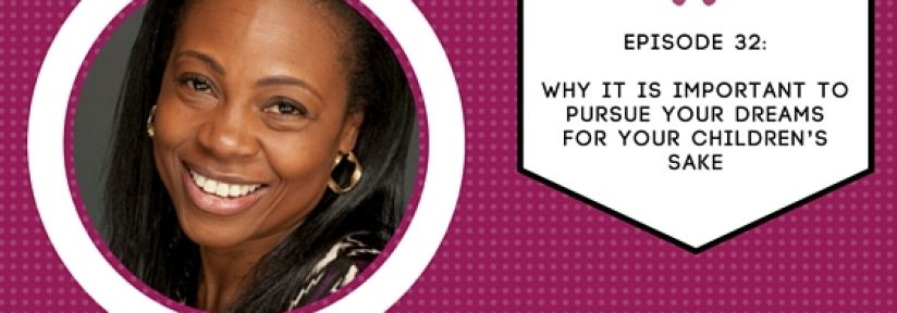 Episode 32 with Georgette: Why it is Important to Pursue Your Dreams for Your Children's Sake