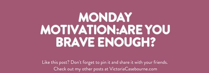 Monday Motivation:Are you brave enough?