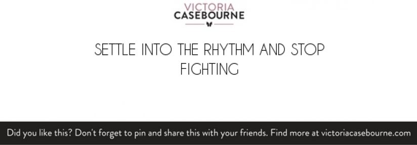Settle into the rhythm and stop fighting