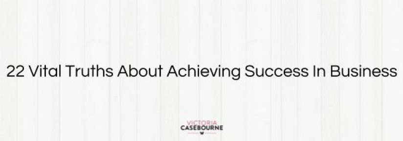 22 vital truths about achieving success in business