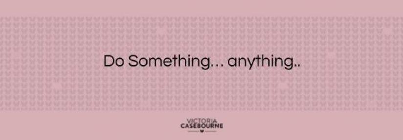 Just do something…anything